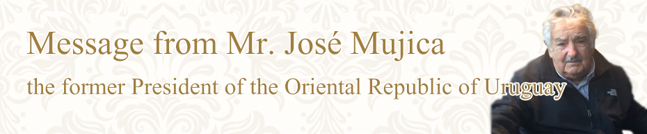 Message from Mr. José Mujica the former President of the Oriental Republic of Uruguay